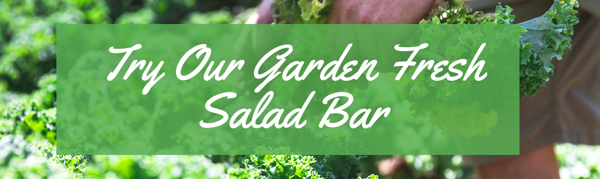 Try our garden fresh salad bar.